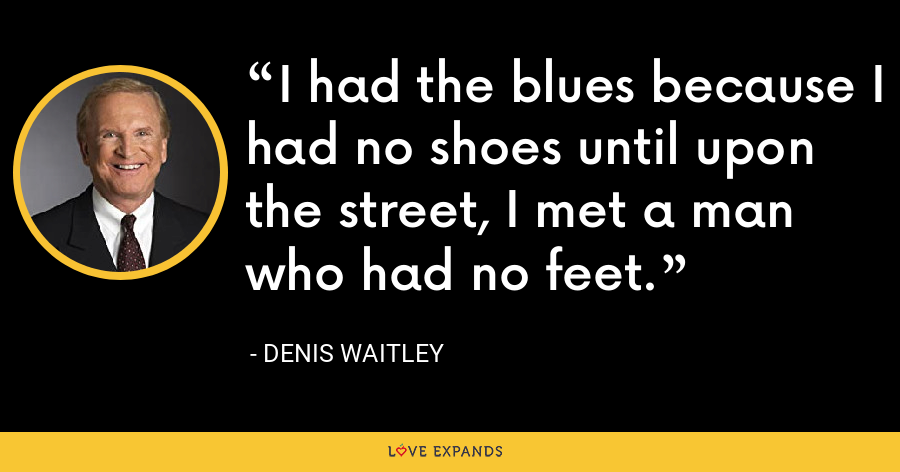 I had the blues because I had no shoes until upon the street, I met a man who had no feet. - Denis Waitley