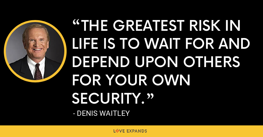 THE GREATEST RISK IN LIFE IS TO WAIT FOR AND DEPEND UPON OTHERS FOR YOUR OWN SECURITY. - Denis Waitley