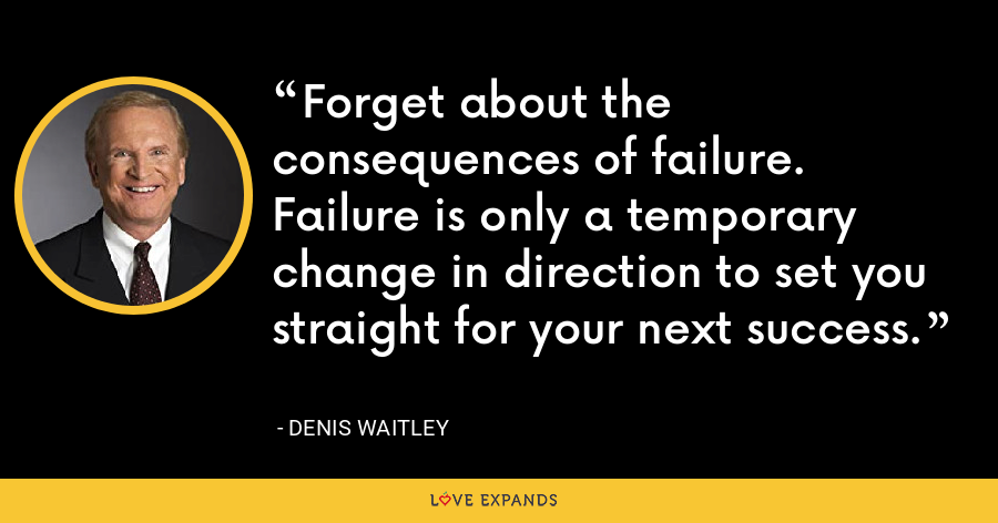 Forget about the consequences of failure. Failure is only a temporary change in direction to set you straight for your next success. - Denis Waitley