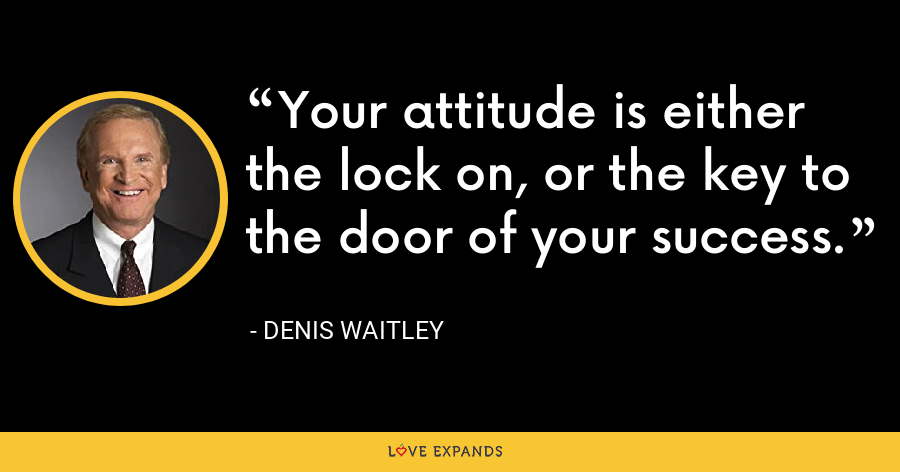 Your attitude is either the lock on, or the key to the door of your success. - Denis Waitley