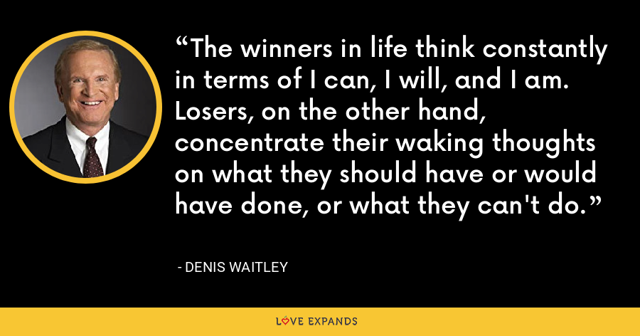 The winners in life think constantly in terms of I can, I will, and I am. Losers, on the other hand, concentrate their waking thoughts on what they should have or would have done, or what they can't do. - Denis Waitley