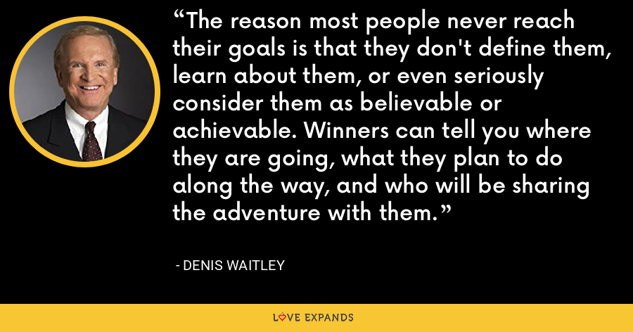 The reason most people never reach their goals is that they don't define them, learn about them, or even seriously consider them as believable or achievable. Winners can tell you where they are going, what they plan to do along the way, and who will be sharing the adventure with them. - Denis Waitley