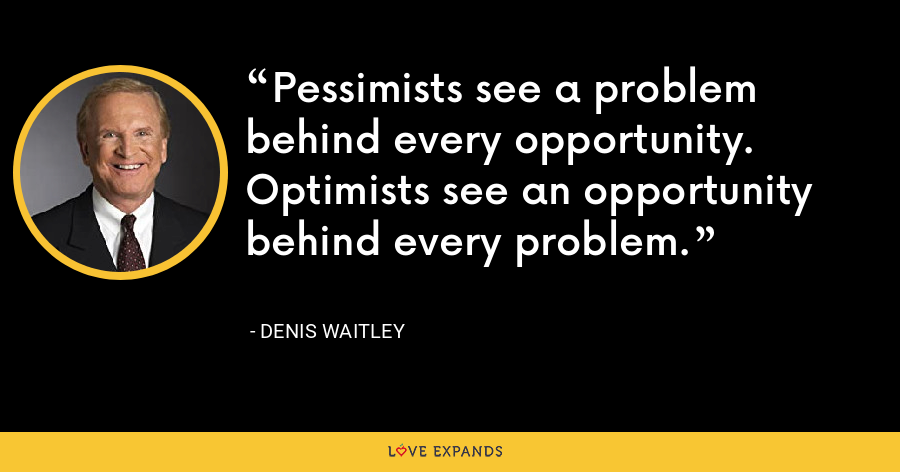 Pessimists see a problem behind every opportunity. Optimists see an opportunity behind every problem. - Denis Waitley