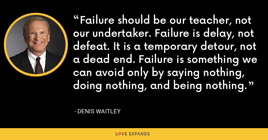 Failure should be our teacher, not our undertaker. Failure is delay, not defeat. It is a temporary detour, not a dead end. Failure is something we can avoid only by saying nothing, doing nothing, and being nothing. - Denis Waitley