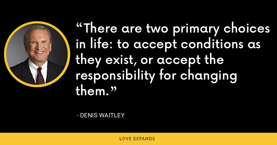There are two primary choices in life: to accept conditions as they exist, or accept the responsibility for changing them. - Denis Waitley