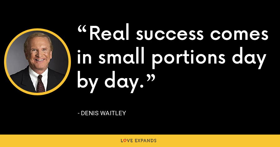 Real success comes in small portions day by day. - Denis Waitley
