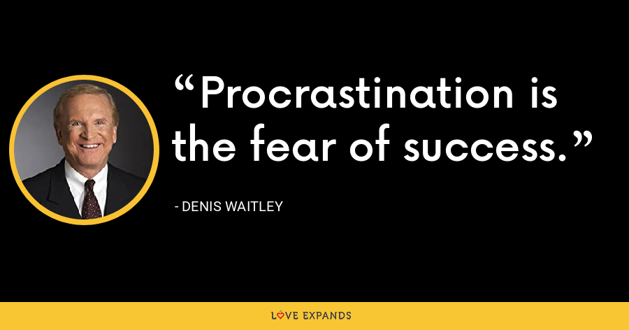 Procrastination is the fear of success. - Denis Waitley