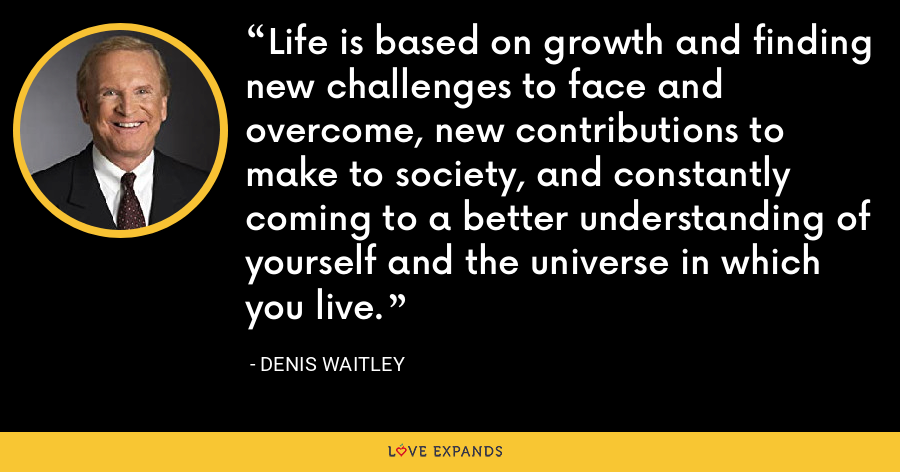 Life is based on growth and finding new challenges to face and overcome, new contributions to make to society, and constantly coming to a better understanding of yourself and the universe in which you live. - Denis Waitley