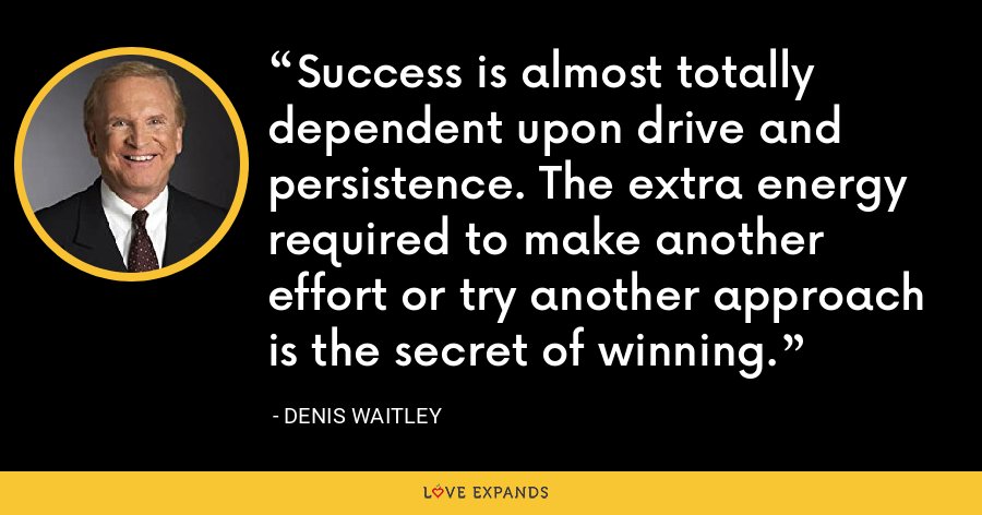 Success is almost totally dependent upon drive and persistence. The extra energy required to make another effort or try another approach is the secret of winning. - Denis Waitley