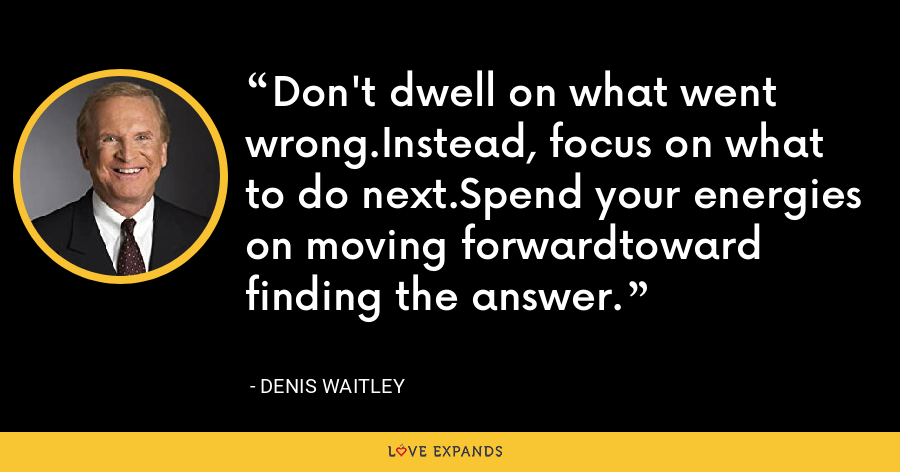 Don't dwell on what went wrong.Instead, focus on what to do next.Spend your energies on moving forwardtoward finding the answer. - Denis Waitley
