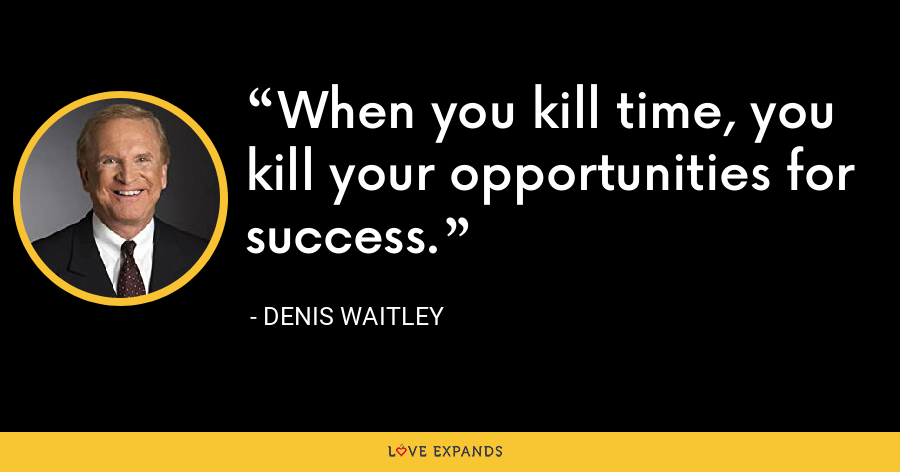When you kill time, you kill your opportunities for success. - Denis Waitley