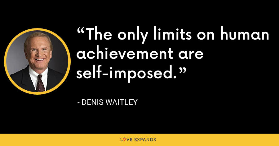 The only limits on human achievement are self-imposed. - Denis Waitley