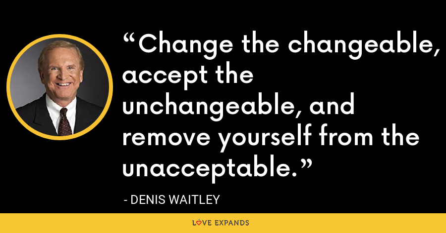 Change the changeable, accept the unchangeable, and remove yourself from the unacceptable. - Denis Waitley