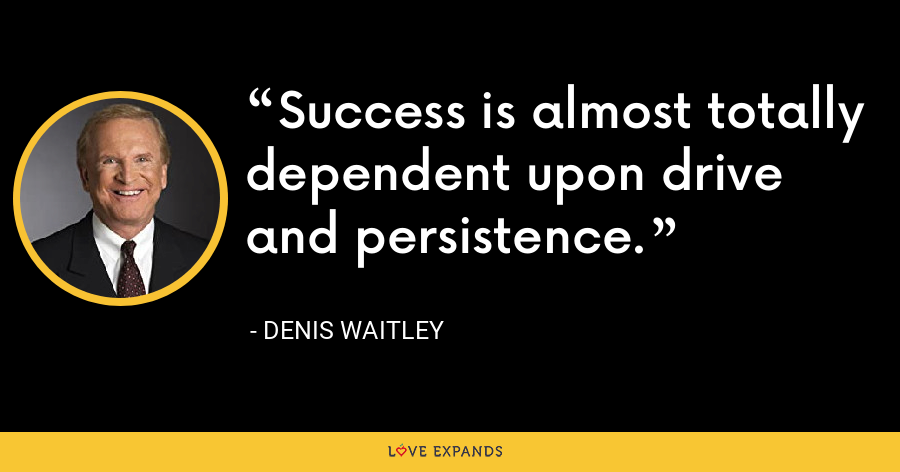 Success is almost totally dependent upon drive and persistence. - Denis Waitley
