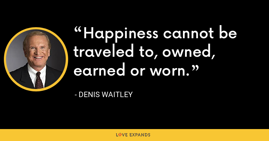 Happiness cannot be traveled to, owned, earned or worn. - Denis Waitley