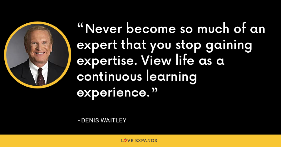 Never become so much of an expert that you stop gaining expertise. View life as a continuous learning experience. - Denis Waitley