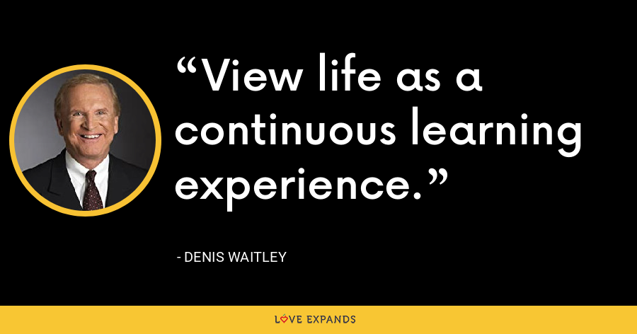 View life as a continuous learning experience. - Denis Waitley
