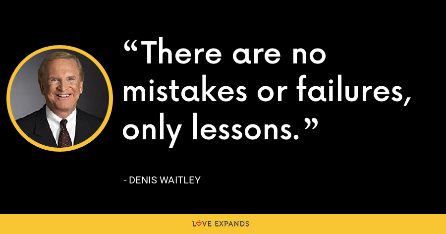 There are no mistakes or failures, only lessons. - Denis Waitley