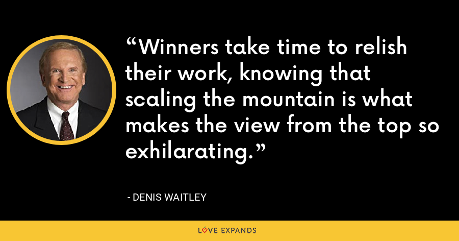 Winners take time to relish their work, knowing that scaling the mountain is what makes the view from the top so exhilarating. - Denis Waitley