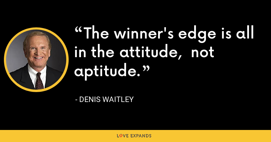 The winner's edge is all in the attitude,  not aptitude. - Denis Waitley