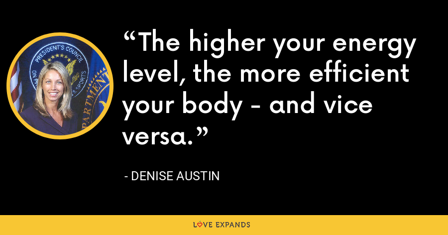 The higher your energy level, the more efficient your body - and vice versa. - Denise Austin