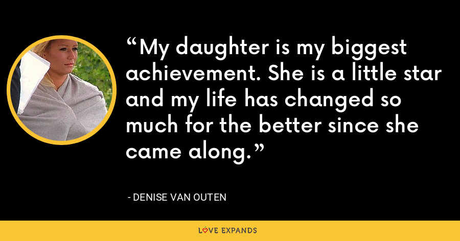 My daughter is my biggest achievement. She is a little star and my life has changed so much for the better since she came along. - Denise Van Outen