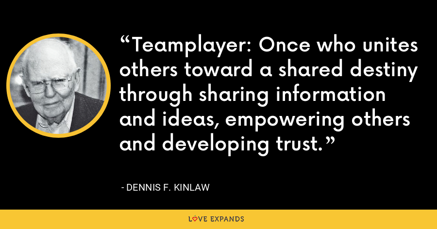 Teamplayer: Once who unites others toward a shared destiny through sharing information and ideas, empowering others and developing trust. - Dennis F. Kinlaw