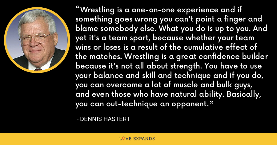 Wrestling is a one-on-one experience and if something goes wrong you can't point a finger and blame somebody else. What you do is up to you. And yet it's a team sport, because whether your team wins or loses is a result of the cumulative effect of the matches. Wrestling is a great confidence builder because it's not all about strength. You have to use your balance and skill and technique and if you do, you can overcome a lot of muscle and bulk guys, and even those who have natural ability. Basically, you can out-technique an opponent. - Dennis Hastert
