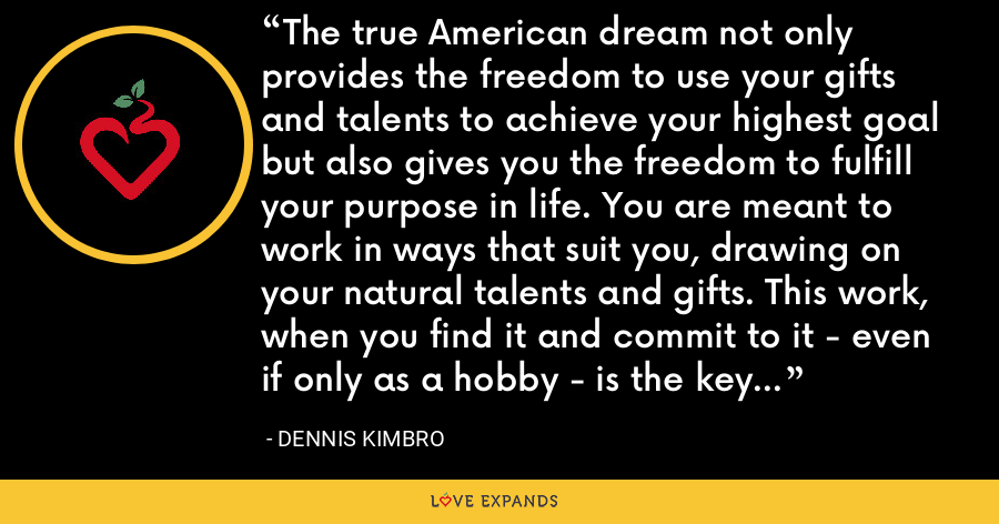 The true American dream not only provides the freedom to use your gifts and talents to achieve your highest goal but also gives you the freedom to fulfill your purpose in life. You are meant to work in ways that suit you, drawing on your natural talents and gifts. This work, when you find it and commit to it - even if only as a hobby - is the key to happiness. - Dennis Kimbro