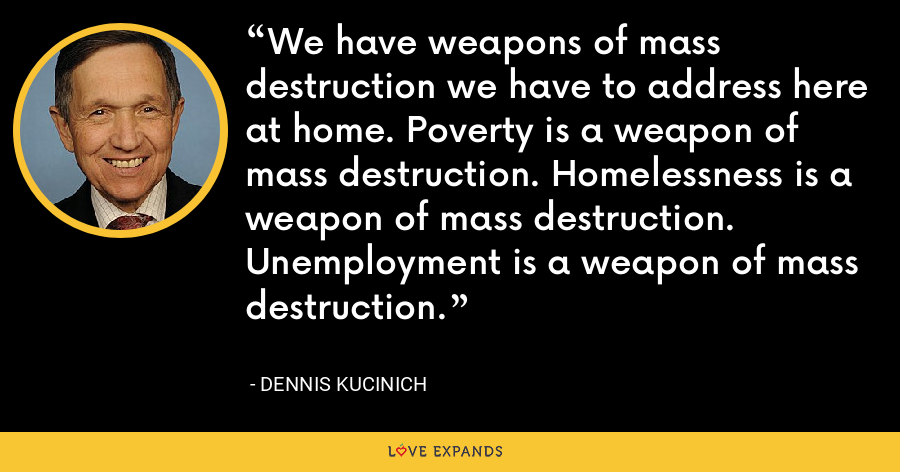 We have weapons of mass destruction we have to address here at home. Poverty is a weapon of mass destruction. Homelessness is a weapon of mass destruction. Unemployment is a weapon of mass destruction. - Dennis Kucinich