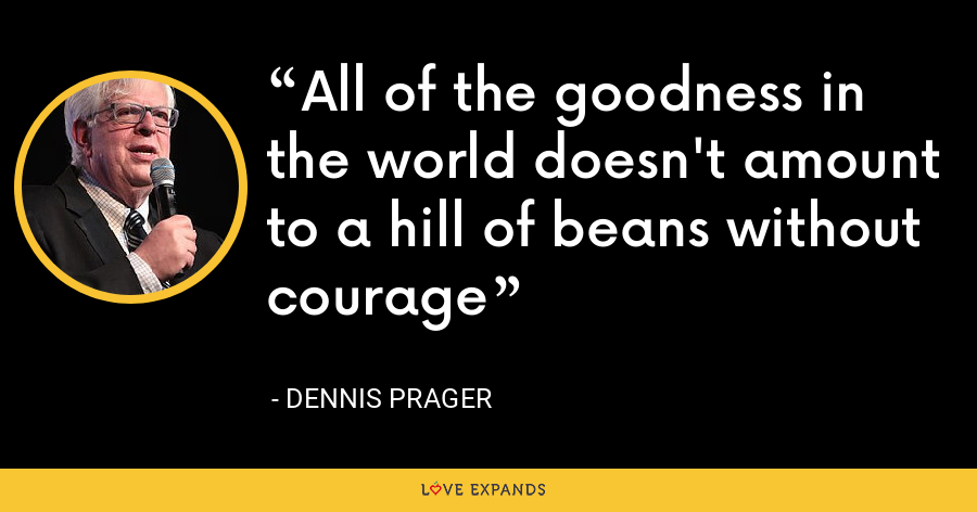 All of the goodness in the world doesn't amount to a hill of beans without courage - Dennis Prager