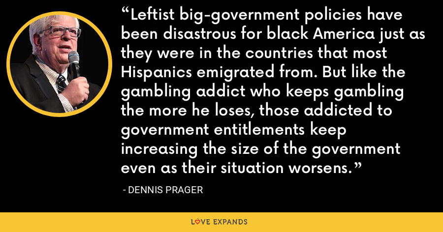 Leftist big-government policies have been disastrous for black America just as they were in the countries that most Hispanics emigrated from. But like the gambling addict who keeps gambling the more he loses, those addicted to government entitlements keep increasing the size of the government even as their situation worsens. - Dennis Prager