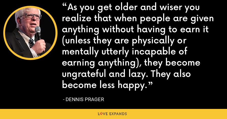 As you get older and wiser you realize that when people are given anything without having to earn it (unless they are physically or mentally utterly incapable of earning anything), they become ungrateful and lazy. They also become less happy. - Dennis Prager