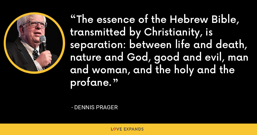 The essence of the Hebrew Bible, transmitted by Christianity, is separation: between life and death, nature and God, good and evil, man and woman, and the holy and the profane. - Dennis Prager