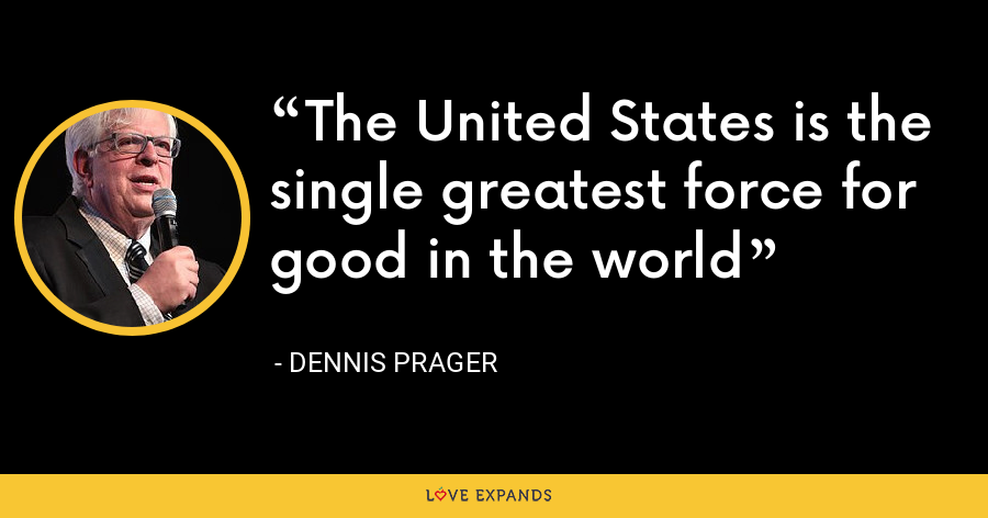 The United States is the single greatest force for good in the world - Dennis Prager