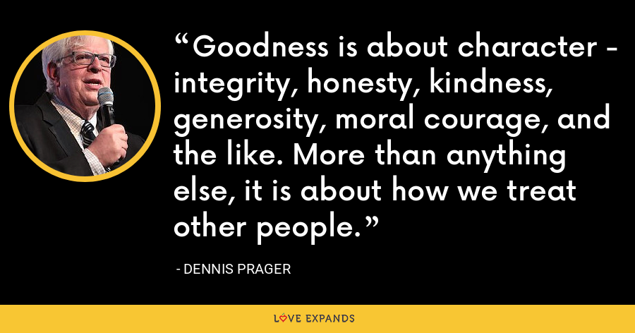 Goodness is about character - integrity, honesty, kindness, generosity, moral courage, and the like. More than anything else, it is about how we treat other people. - Dennis Prager