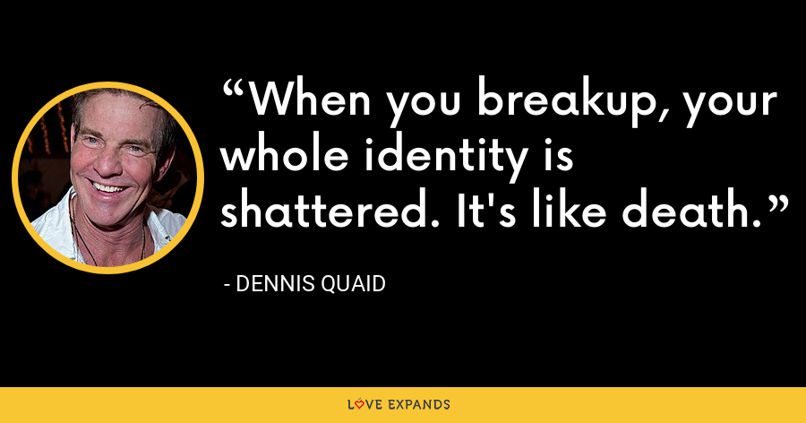 When you breakup, your whole identity is shattered. It's like death. - Dennis Quaid