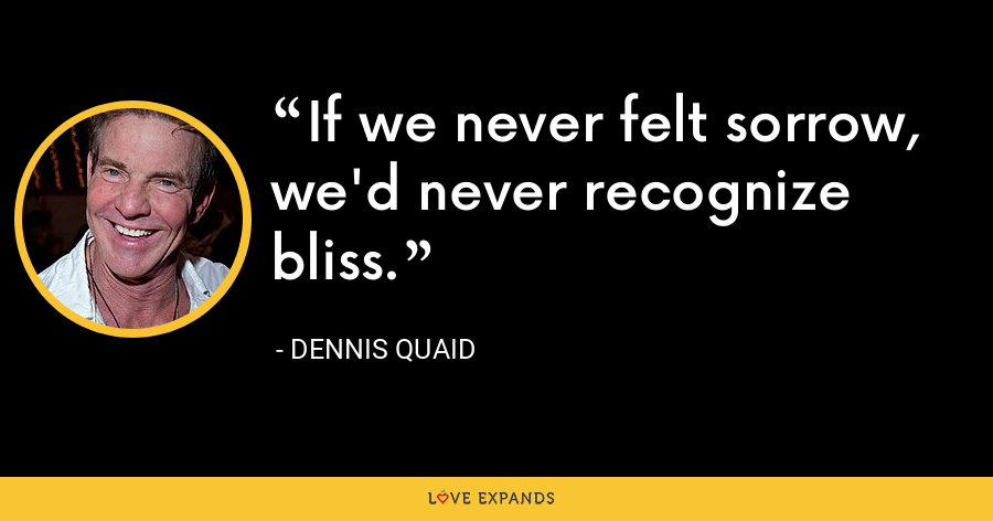 If we never felt sorrow, we'd never recognize bliss. - Dennis Quaid