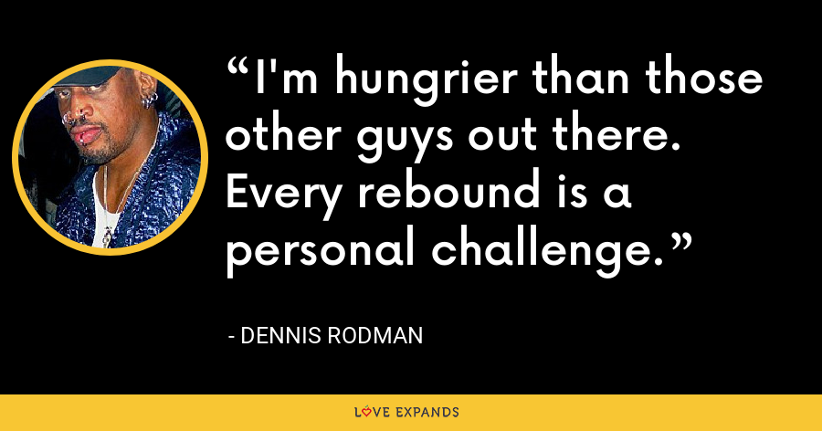 I'm hungrier than those other guys out there. Every rebound is a personal challenge. - Dennis Rodman