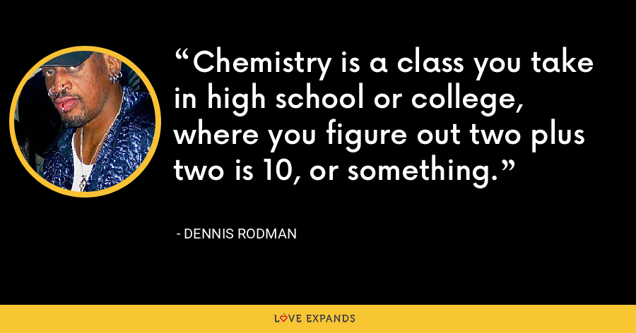 Chemistry is a class you take in high school or college, where you figure out two plus two is 10, or something. - Dennis Rodman