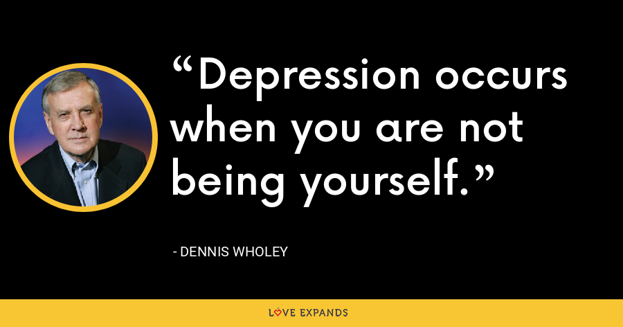 Depression occurs when you are not being yourself. - Dennis Wholey