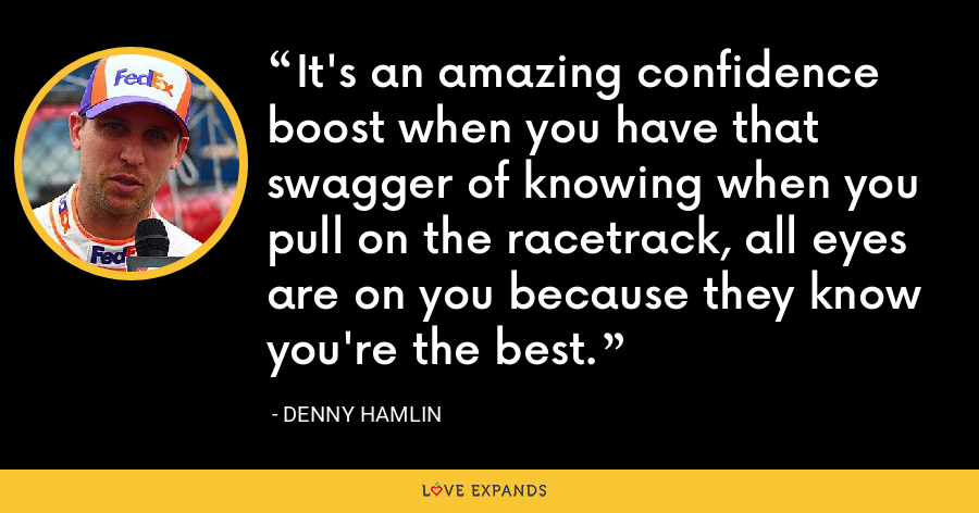 It's an amazing confidence boost when you have that swagger of knowing when you pull on the racetrack, all eyes are on you because they know you're the best. - Denny Hamlin