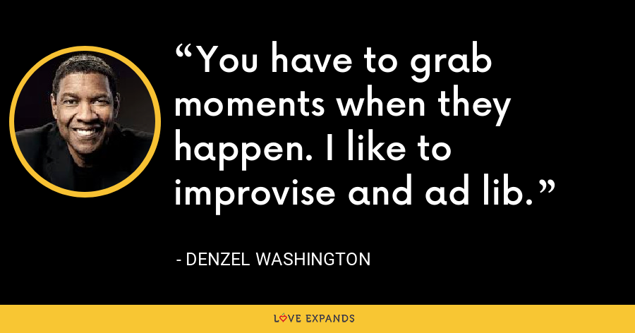 You have to grab moments when they happen. I like to improvise and ad lib. - Denzel Washington