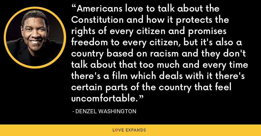 Americans love to talk about the Constitution and how it protects the rights of every citizen and promises freedom to every citizen, but it's also a country based on racism and they don't talk about that too much and every time there's a film which deals with it there's certain parts of the country that feel uncomfortable. - Denzel Washington