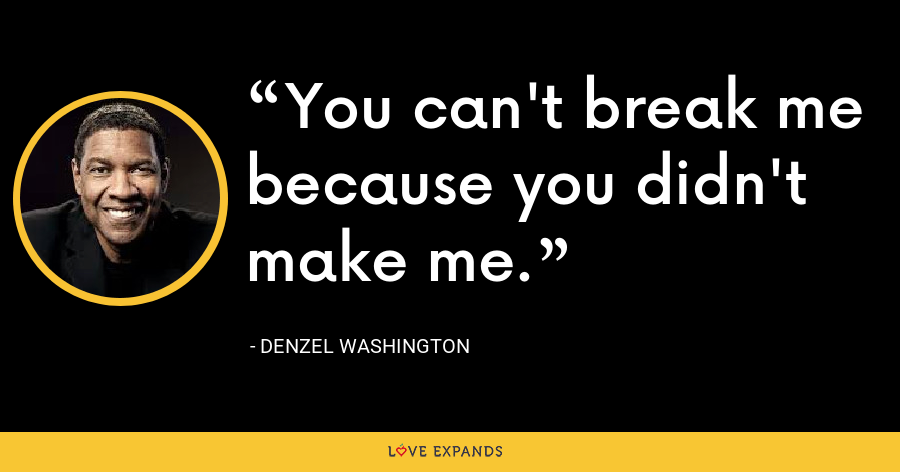 You can't break me because you didn't make me. - Denzel Washington