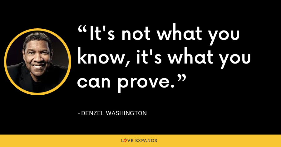 It's not what you know, it's what you can prove. - Denzel Washington
