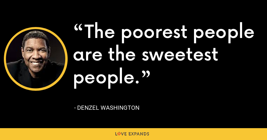 The poorest people are the sweetest people. - Denzel Washington