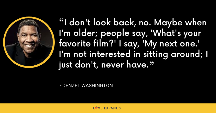 I don't look back, no. Maybe when I'm older; people say, 'What's your favorite film?' I say, 'My next one.' I'm not interested in sitting around; I just don't, never have. - Denzel Washington