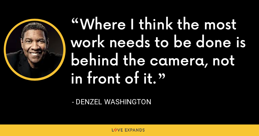 Where I think the most work needs to be done is behind the camera, not in front of it. - Denzel Washington