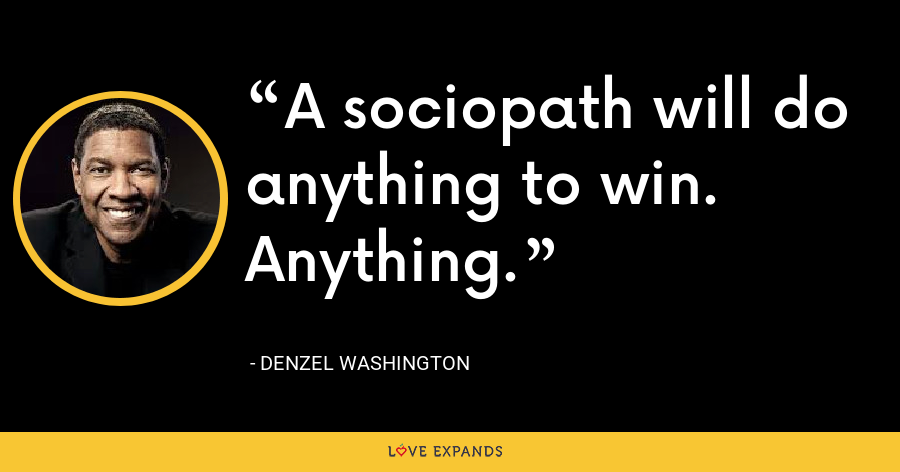 A sociopath will do anything to win. Anything. - Denzel Washington